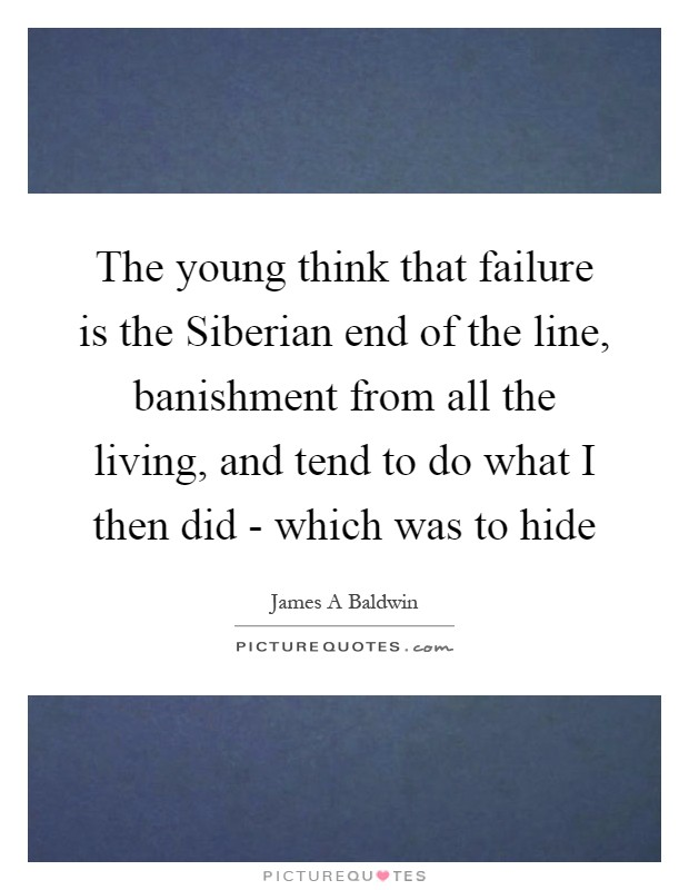 The young think that failure is the Siberian end of the line, banishment from all the living, and tend to do what I then did - which was to hide Picture Quote #1