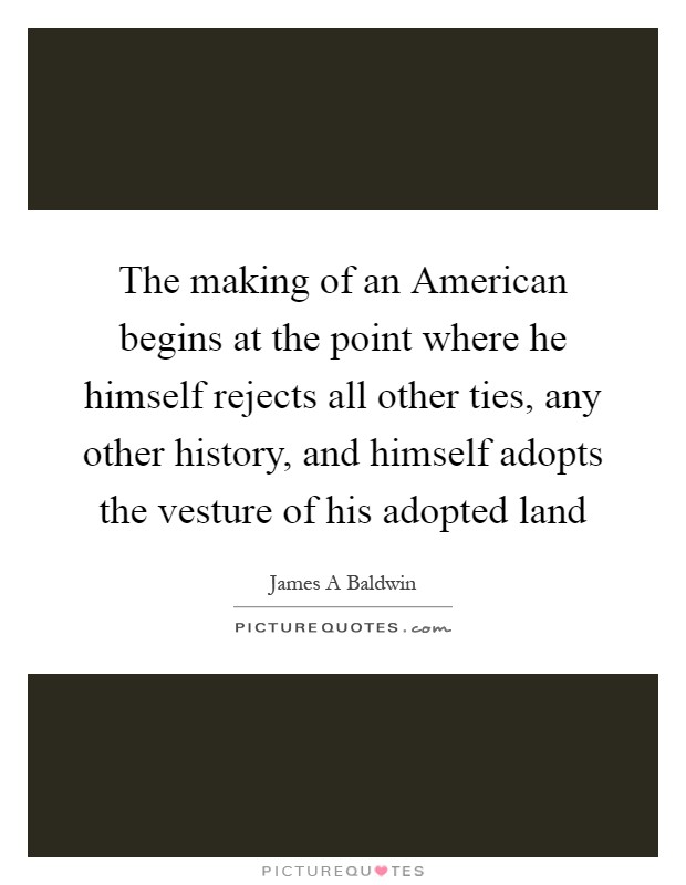 The making of an American begins at the point where he himself rejects all other ties, any other history, and himself adopts the vesture of his adopted land Picture Quote #1