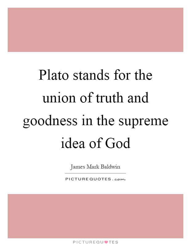 Plato stands for the union of truth and goodness in the supreme idea of God Picture Quote #1