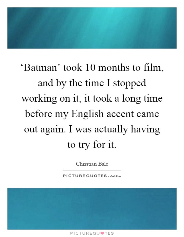 'Batman' took 10 months to film, and by the time I stopped working on it, it took a long time before my English accent came out again. I was actually having to try for it Picture Quote #1