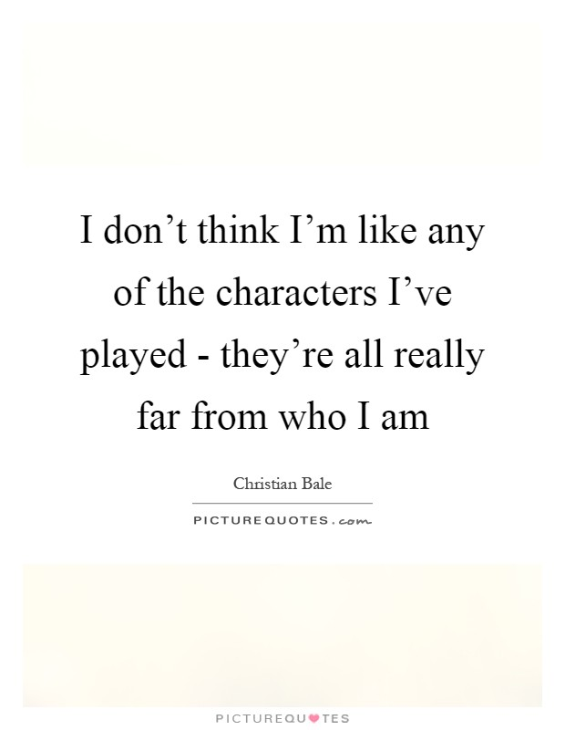 I don't think I'm like any of the characters I've played - they're all really far from who I am Picture Quote #1