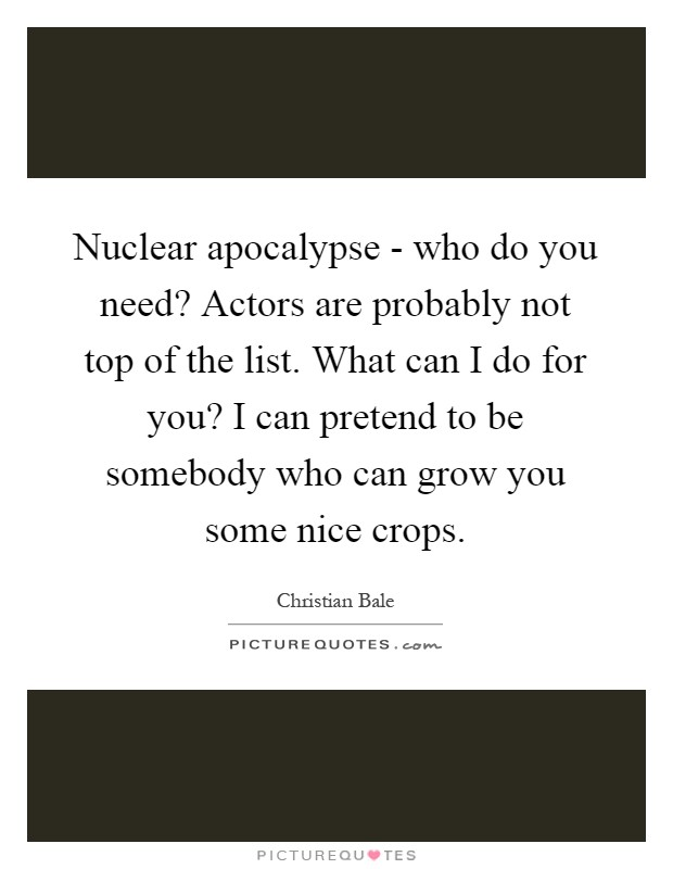 Nuclear apocalypse - who do you need? Actors are probably not top of the list. What can I do for you? I can pretend to be somebody who can grow you some nice crops Picture Quote #1