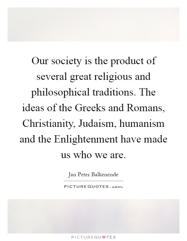 Our society is the product of several great religious and philosophical traditions. The ideas of the Greeks and Romans, Christianity, Judaism, humanism and the Enlightenment have made us who we are Picture Quote #1