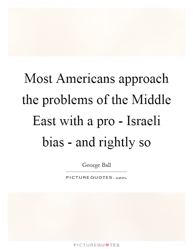 Most Americans approach the problems of the Middle East with a pro - Israeli bias - and rightly so Picture Quote #1