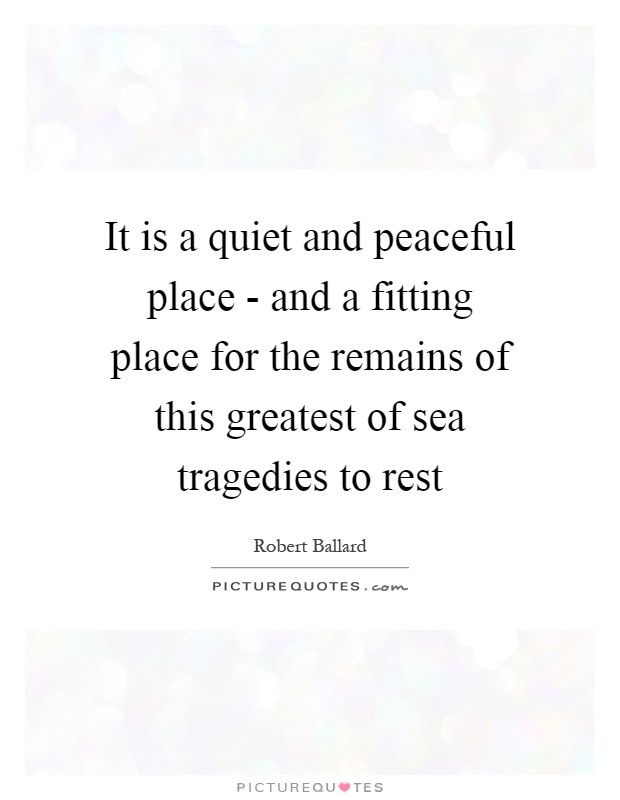 It is a quiet and peaceful place - and a fitting place for the remains of this greatest of sea tragedies to rest Picture Quote #1