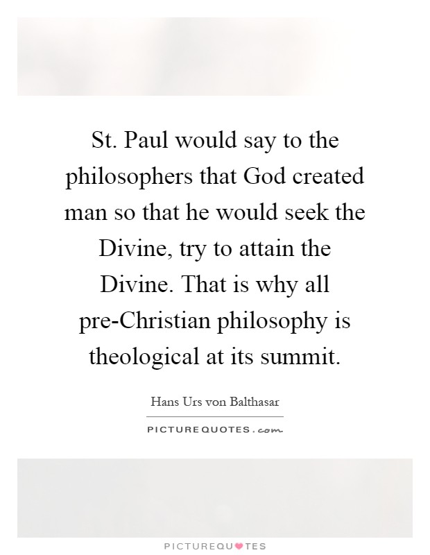 St. Paul would say to the philosophers that God created man so that he would seek the Divine, try to attain the Divine. That is why all pre-Christian philosophy is theological at its summit Picture Quote #1