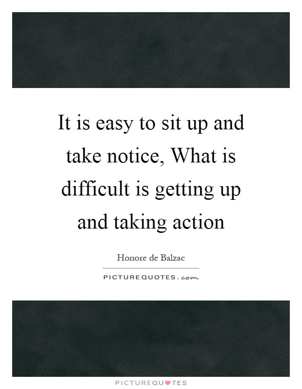 It is easy to sit up and take notice, What is difficult is getting up and taking action Picture Quote #1