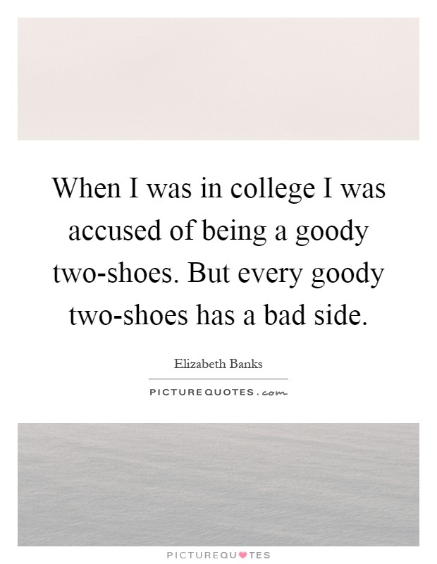 When I was in college I was accused of being a goody two-shoes. But every goody two-shoes has a bad side Picture Quote #1