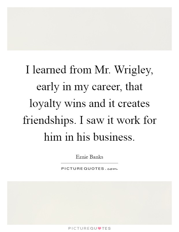 I learned from Mr. Wrigley, early in my career, that loyalty wins and it creates friendships. I saw it work for him in his business Picture Quote #1
