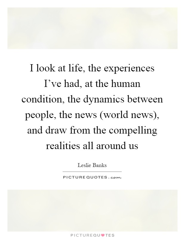 I look at life, the experiences I've had, at the human condition, the dynamics between people, the news (world news), and draw from the compelling realities all around us Picture Quote #1