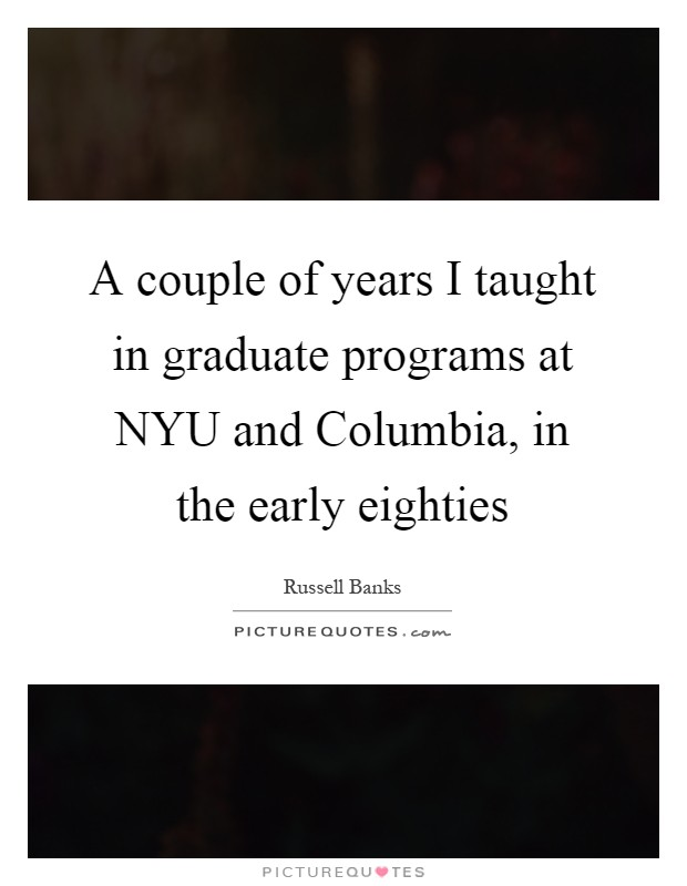A couple of years I taught in graduate programs at NYU and Columbia, in the early eighties Picture Quote #1