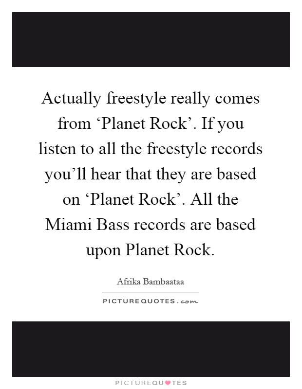 Actually freestyle really comes from 'Planet Rock'. If you listen to all the freestyle records you'll hear that they are based on 'Planet Rock'. All the Miami Bass records are based upon Planet Rock Picture Quote #1
