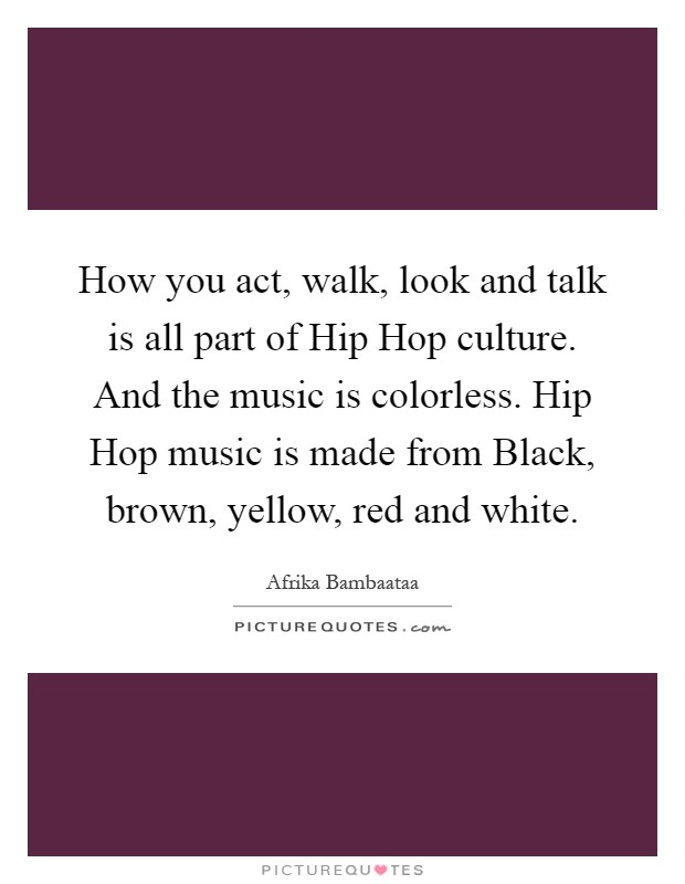 How you act, walk, look and talk is all part of Hip Hop culture. And the music is colorless. Hip Hop music is made from Black, brown, yellow, red and white Picture Quote #1