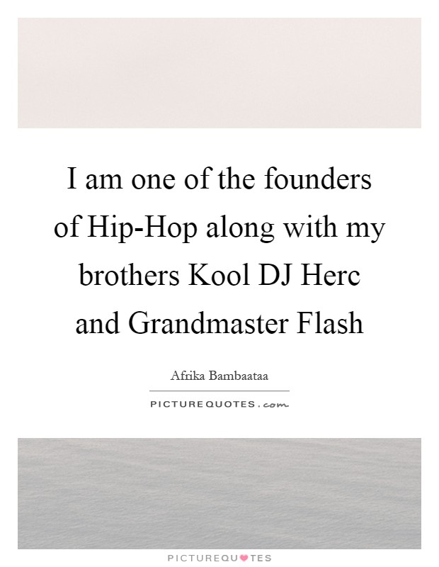 I am one of the founders of Hip-Hop along with my brothers Kool DJ Herc and Grandmaster Flash Picture Quote #1