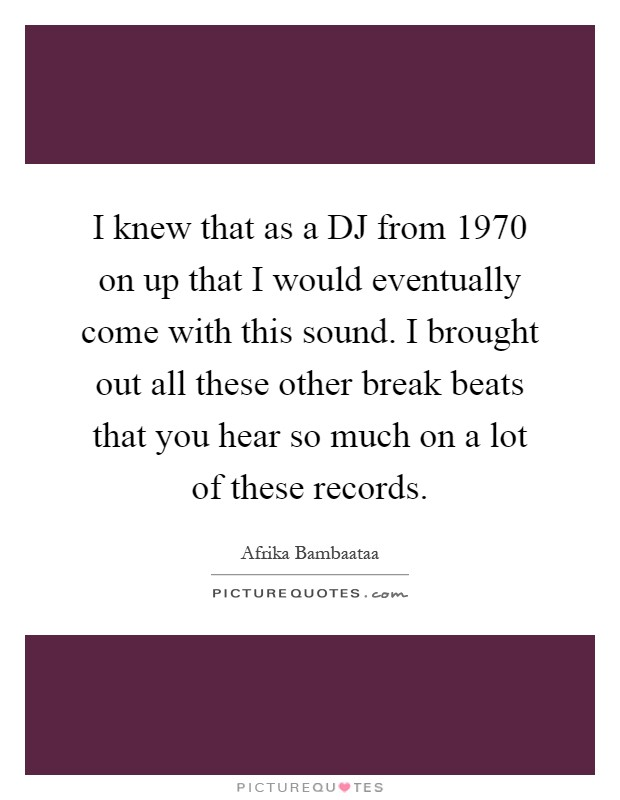 I knew that as a DJ from 1970 on up that I would eventually come with this sound. I brought out all these other break beats that you hear so much on a lot of these records Picture Quote #1