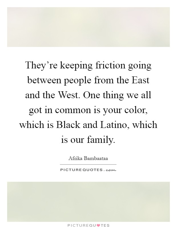 They're keeping friction going between people from the East and the West. One thing we all got in common is your color, which is Black and Latino, which is our family Picture Quote #1