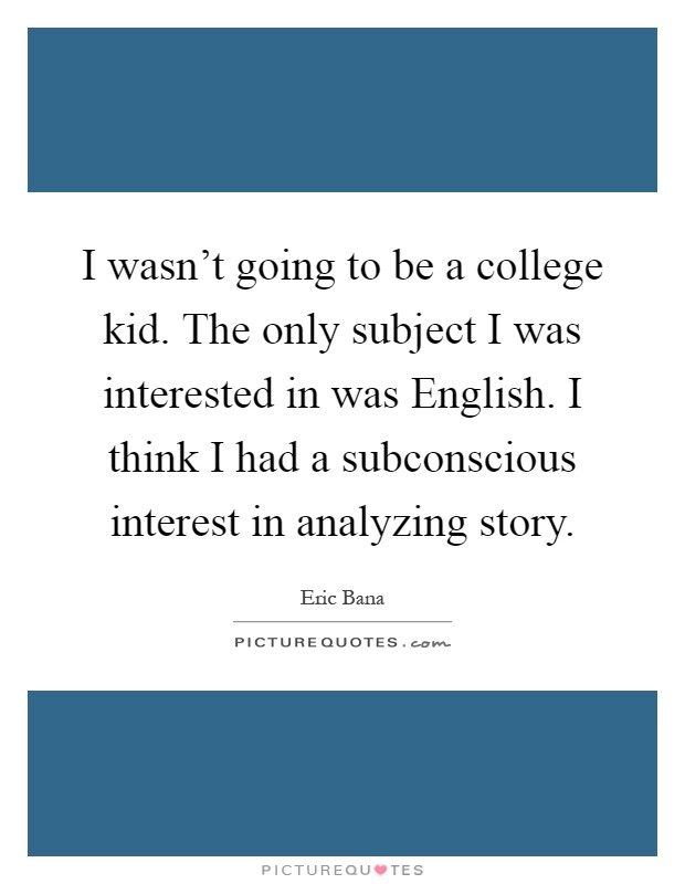 I wasn't going to be a college kid. The only subject I was interested in was English. I think I had a subconscious interest in analyzing story Picture Quote #1