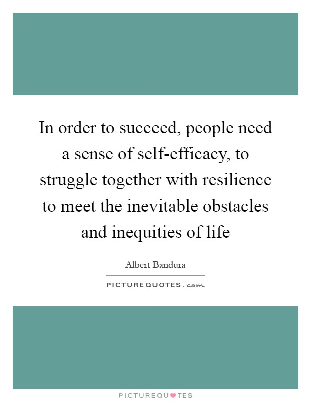 In order to succeed, people need a sense of self-efficacy, to struggle together with resilience to meet the inevitable obstacles and inequities of life Picture Quote #1