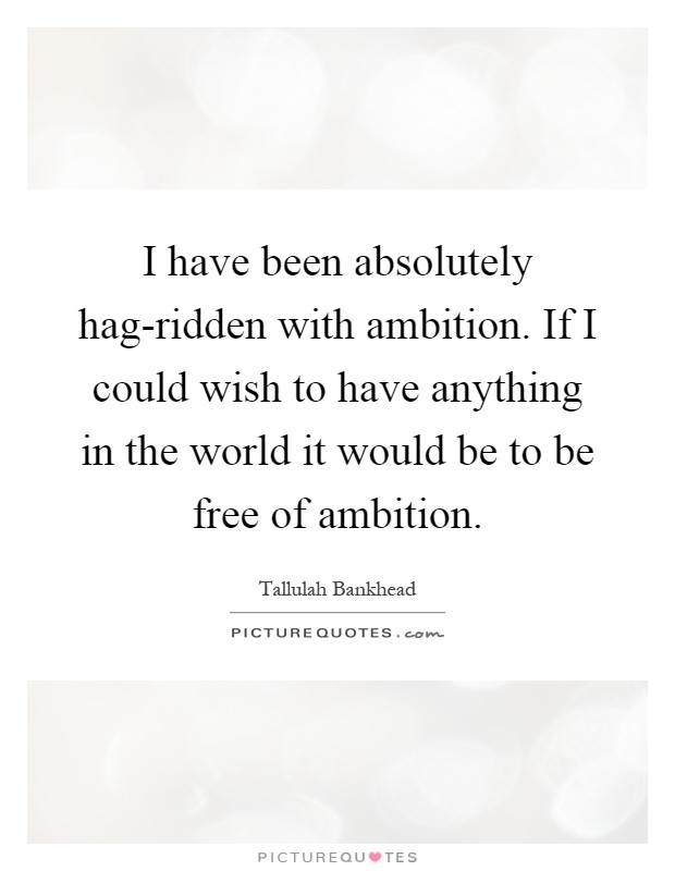 I have been absolutely hag-ridden with ambition. If I could wish to have anything in the world it would be to be free of ambition Picture Quote #1
