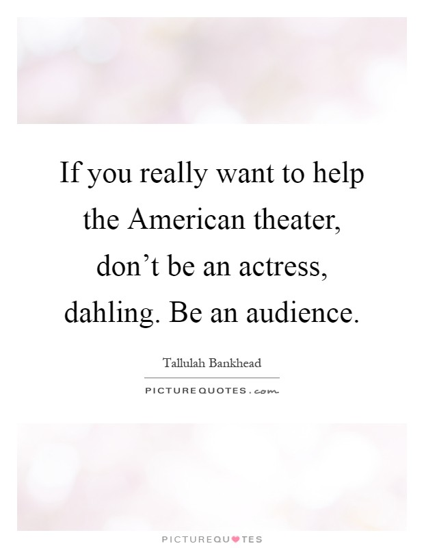 If you really want to help the American theater, don't be an actress, dahling. Be an audience Picture Quote #1