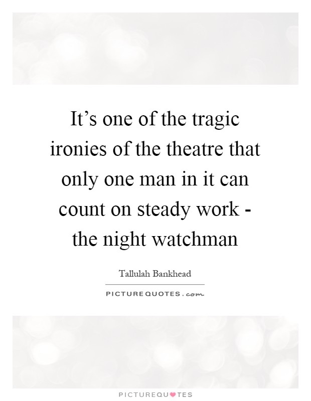 It's one of the tragic ironies of the theatre that only one man in it can count on steady work - the night watchman Picture Quote #1