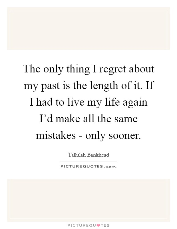 The only thing I regret about my past is the length of it. If I had to live my life again I'd make all the same mistakes - only sooner Picture Quote #1