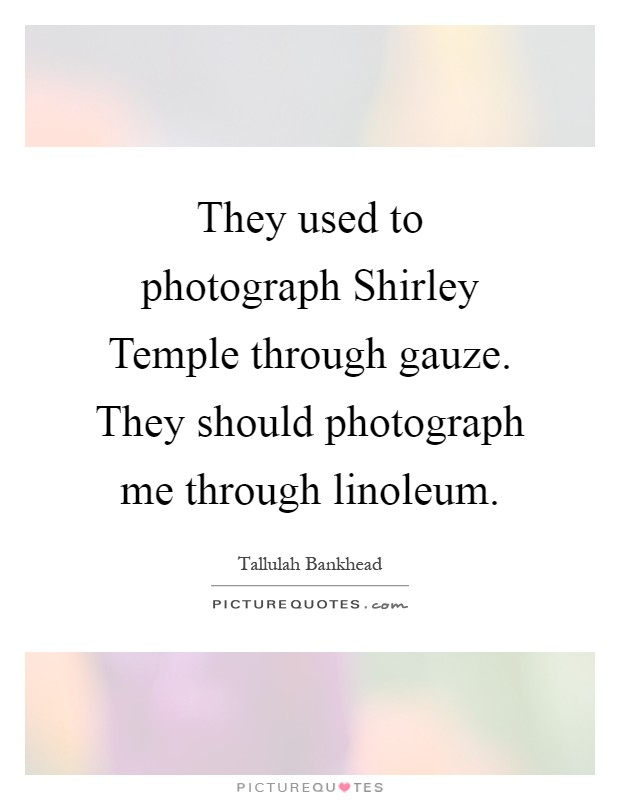 They used to photograph Shirley Temple through gauze. They should photograph me through linoleum Picture Quote #1