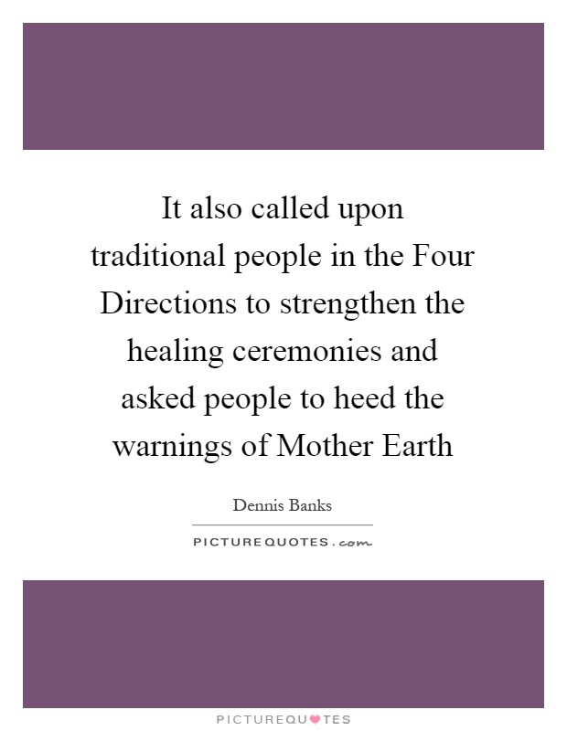 It also called upon traditional people in the Four Directions to strengthen the healing ceremonies and asked people to heed the warnings of Mother Earth Picture Quote #1