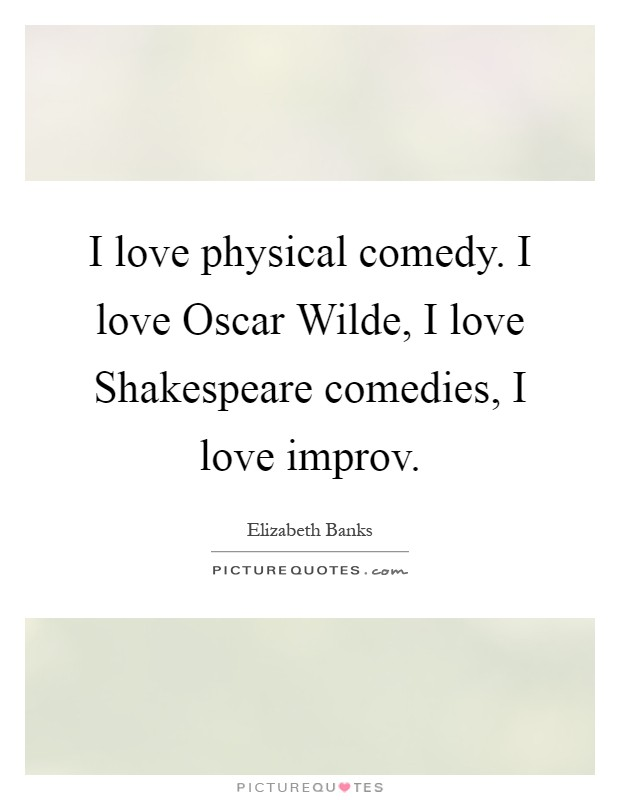 I love physical comedy. I love Oscar Wilde, I love Shakespeare comedies, I love improv Picture Quote #1