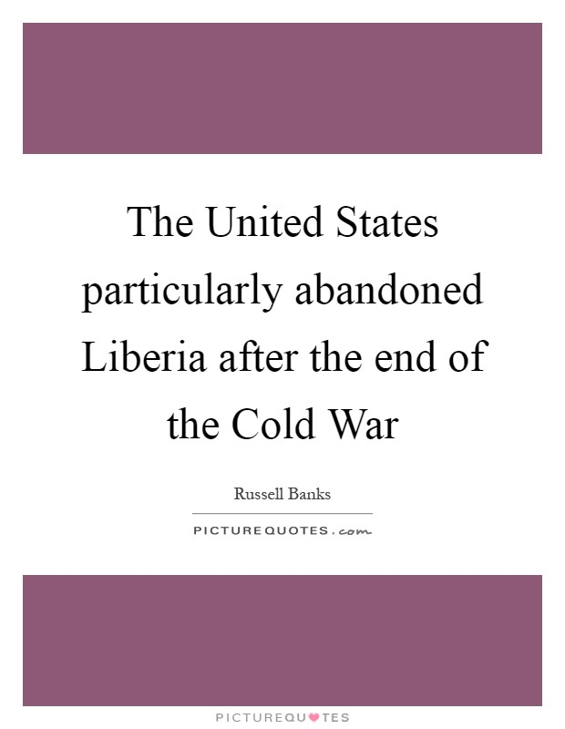 The United States particularly abandoned Liberia after the end of the Cold War Picture Quote #1