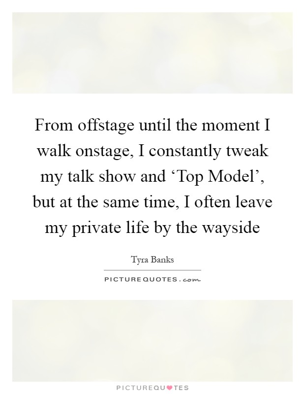 From offstage until the moment I walk onstage, I constantly tweak my talk show and 'Top Model', but at the same time, I often leave my private life by the wayside Picture Quote #1