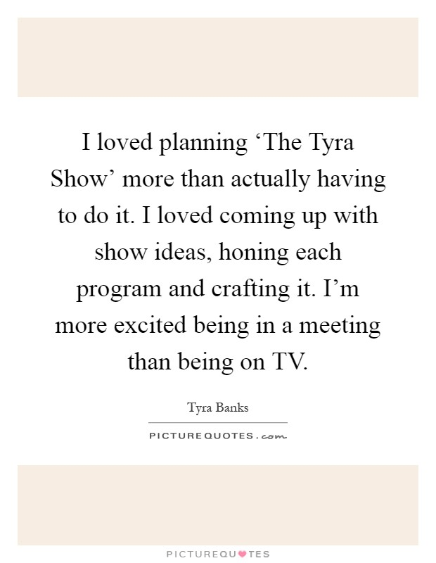 I loved planning 'The Tyra Show' more than actually having to do it. I loved coming up with show ideas, honing each program and crafting it. I'm more excited being in a meeting than being on TV Picture Quote #1