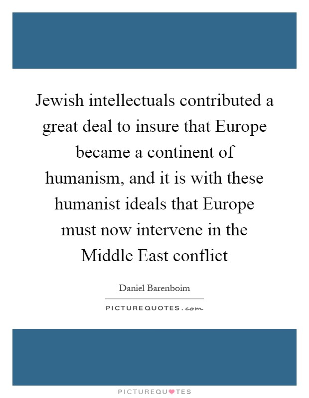 Jewish intellectuals contributed a great deal to insure that Europe became a continent of humanism, and it is with these humanist ideals that Europe must now intervene in the Middle East conflict Picture Quote #1