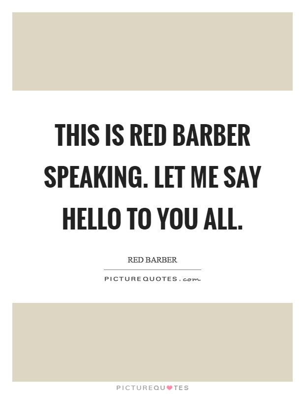 This is Red Barber speaking. Let me say hello to you all Picture Quote #1