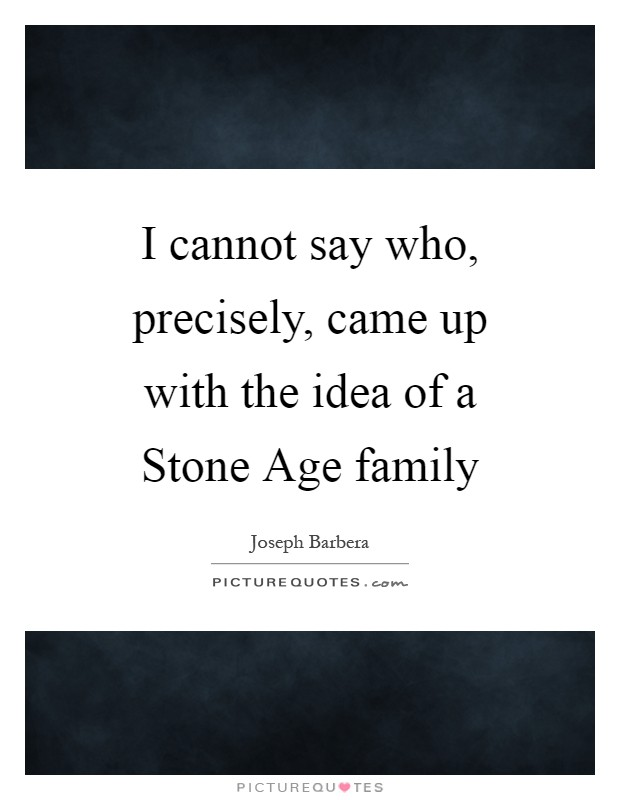 I cannot say who, precisely, came up with the idea of a Stone Age family Picture Quote #1