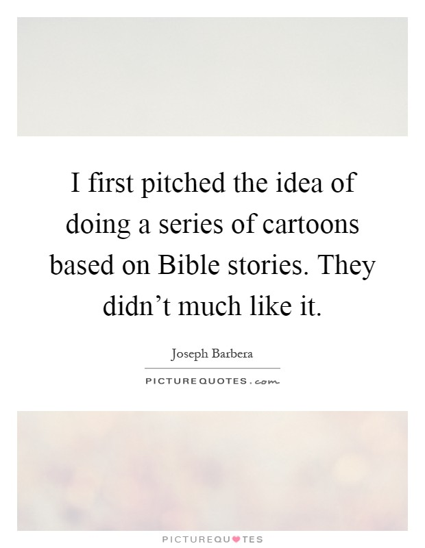 I first pitched the idea of doing a series of cartoons based on Bible stories. They didn't much like it Picture Quote #1