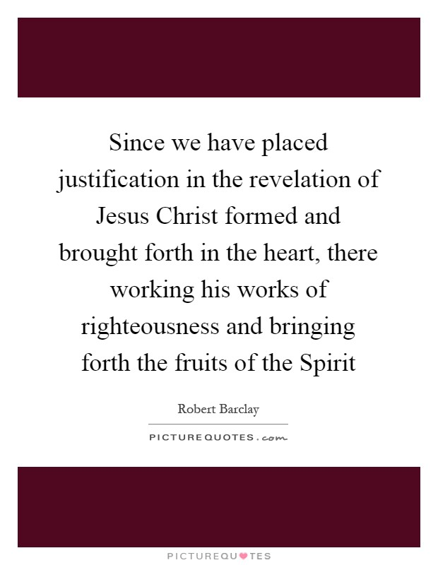 Since we have placed justification in the revelation of Jesus Christ formed and brought forth in the heart, there working his works of righteousness and bringing forth the fruits of the Spirit Picture Quote #1