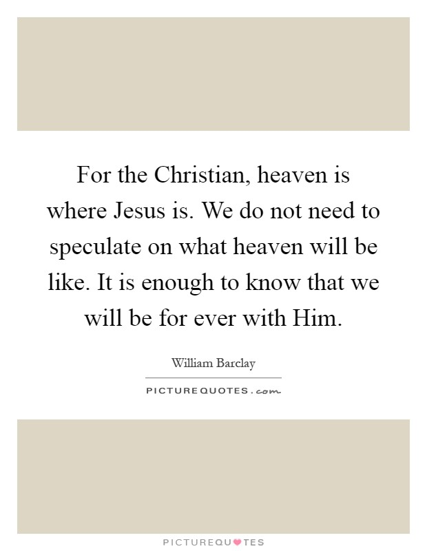 For the Christian, heaven is where Jesus is. We do not need to speculate on what heaven will be like. It is enough to know that we will be for ever with Him Picture Quote #1