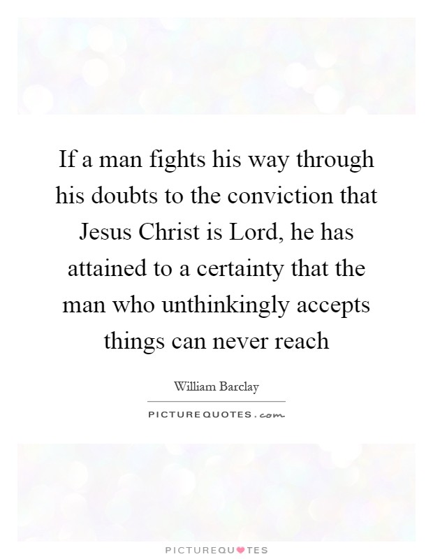 If a man fights his way through his doubts to the conviction that Jesus Christ is Lord, he has attained to a certainty that the man who unthinkingly accepts things can never reach Picture Quote #1