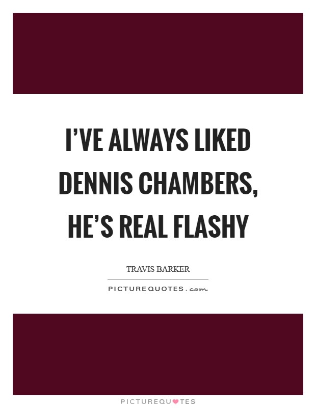 I've always liked Dennis Chambers, he's real flashy Picture Quote #1