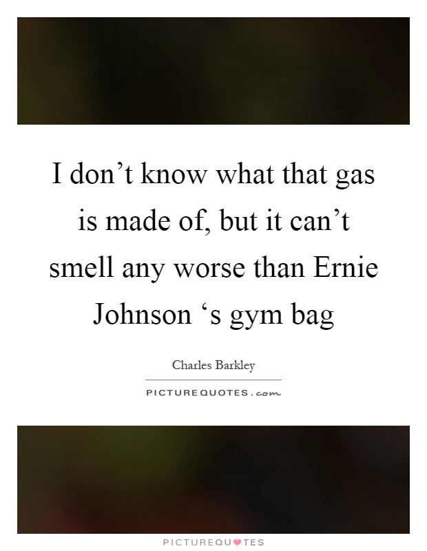 I don't know what that gas is made of, but it can't smell any worse than Ernie Johnson 's gym bag Picture Quote #1