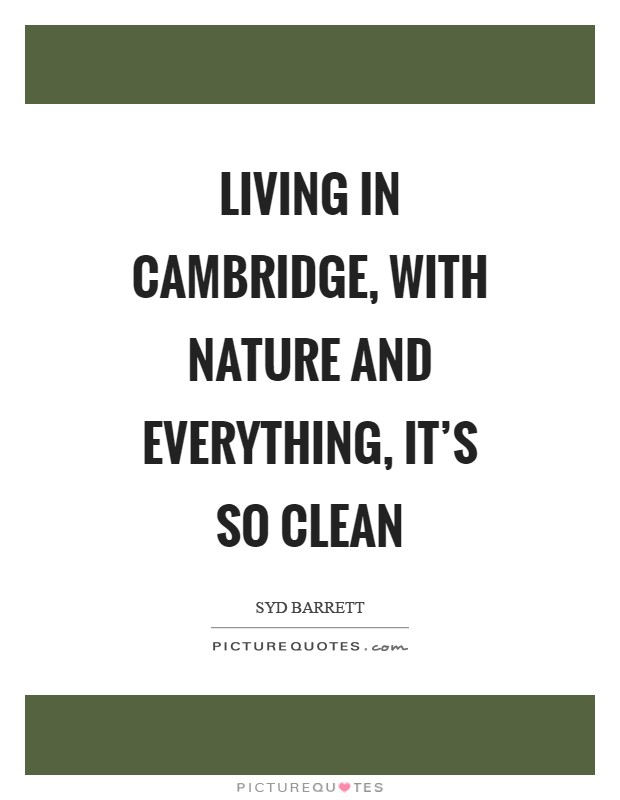 Living in Cambridge, with nature and everything, it's so clean Picture Quote #1