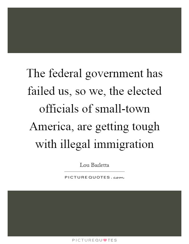 The federal government has failed us, so we, the elected officials of small-town America, are getting tough with illegal immigration Picture Quote #1