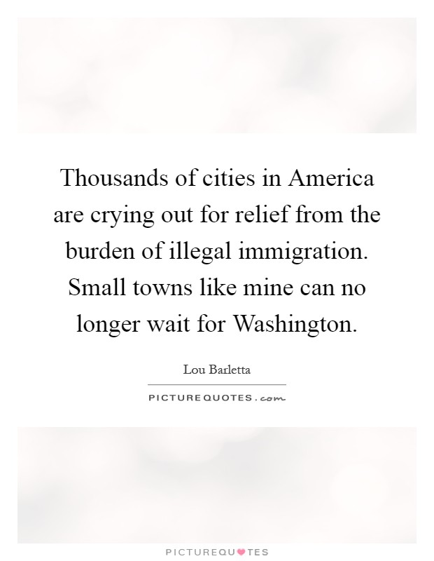 Thousands of cities in America are crying out for relief from the burden of illegal immigration. Small towns like mine can no longer wait for Washington Picture Quote #1