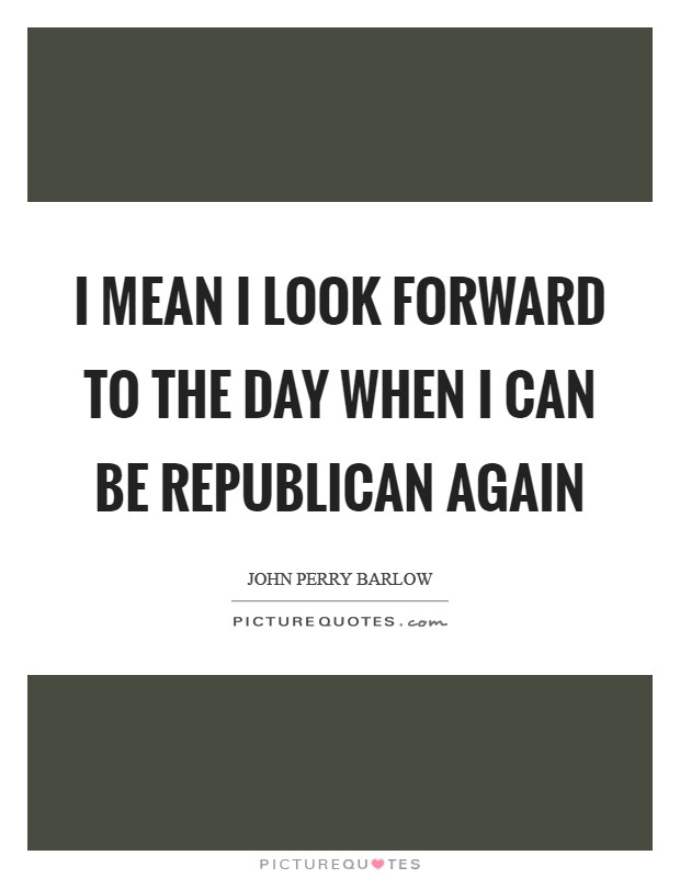 I mean I look forward to the day when I can be Republican again Picture Quote #1