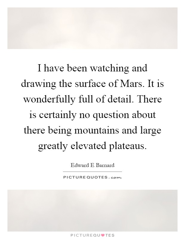 I have been watching and drawing the surface of Mars. It is wonderfully full of detail. There is certainly no question about there being mountains and large greatly elevated plateaus Picture Quote #1