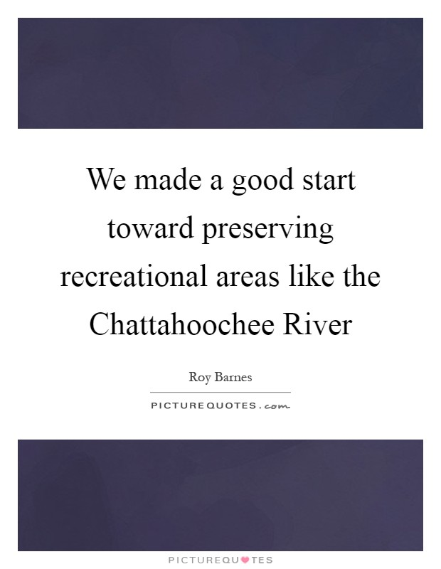 We made a good start toward preserving recreational areas like the Chattahoochee River Picture Quote #1