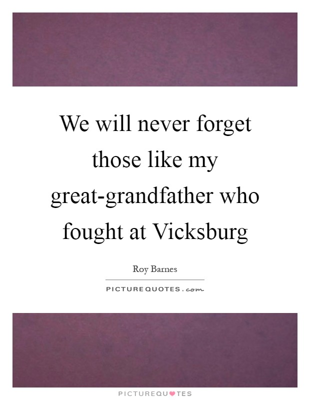 We will never forget those like my great-grandfather who fought at Vicksburg Picture Quote #1