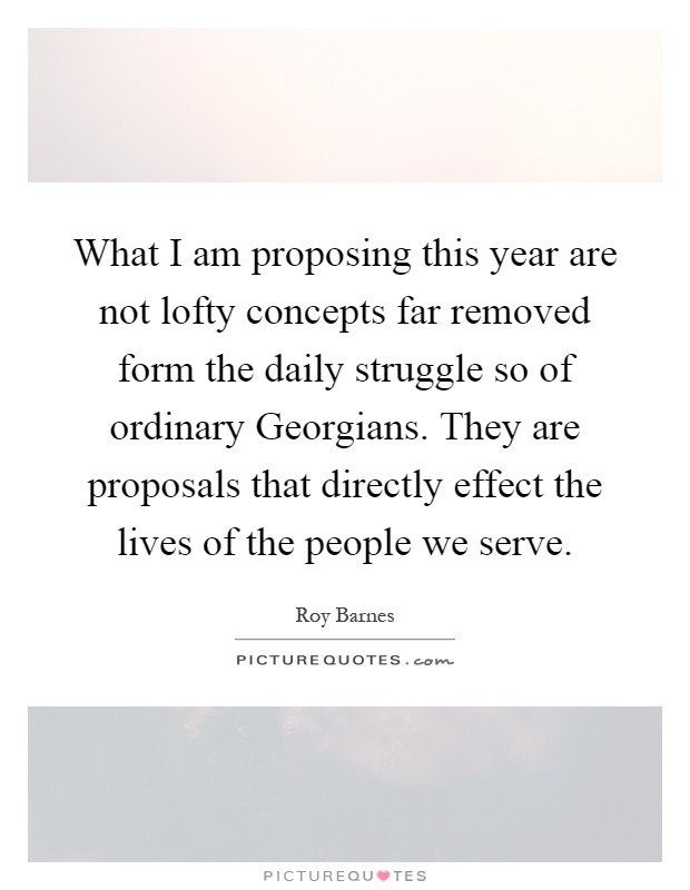 What I am proposing this year are not lofty concepts far removed form the daily struggle so of ordinary Georgians. They are proposals that directly effect the lives of the people we serve Picture Quote #1