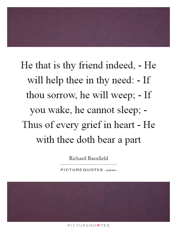 He that is thy friend indeed, - He will help thee in thy need: - If thou sorrow, he will weep; - If you wake, he cannot sleep; - Thus of every grief in heart - He with thee doth bear a part Picture Quote #1